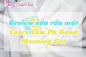 review sữa rửa mặt cosrx low ph good morning gel